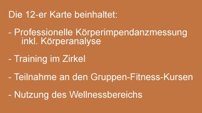 Die 12-er Karte beinhaltet Professionelle Körperimpendanzmessung inkl. Körperanalyse Training im Zirkel Teilnahme an den Gruppen-Fitness-Kursen Nutzung des Wellnessbereichs